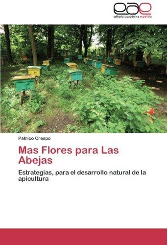 Mas Flores para Las Abejas: Estrategias, para el desarrollo natural de la apicultura (Spanish Edition) by Patrico Crespo (2012-11-28)