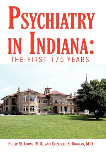 Psychiatry in Indiana: The First 175 Years, by Philip M. Coons M.D., Elizabeth S. Bowman M.D.