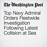 Top Navy Admiral Orders Fleetwide Investigation Following Latest Collision at Sea | Anna Fifield,Dan Lamothe