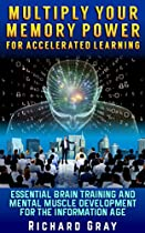 Multiply Your Memory Power for Accelerated Learning: Essential Brain Training and Mental Muscle Development for the Information Age
