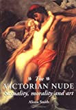 The Victorian Nude: Sexuality, Morality, and Art (0719044030) by Smith, Alison