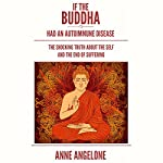If the Buddha Had an Autoimmune Disease: The Shocking Truth about the Self and the End of Suffering | Anne Angelone