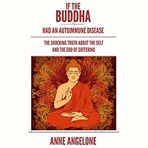 If the Buddha Had an Autoimmune Disease: The Shocking Truth about the Self and the End of Suffering Hörbuch von Anne Angelone Gesprochen von: Jane Knight
