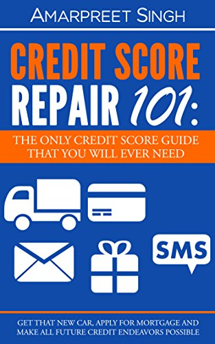 Credit Score Repair 101: The only credit score guide that you will ever need.: Get that new car, apply for mortgage and make all future credit endeavours possible