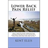 Lower Back Pain Relief: The Amazing Story Of How I Cured My Chronic Lower Back Pain In Only Ten Days And How You Too Can Get Rid Of Your Lower Back Pain ... And Be Free Of Back Pain Once And For All! ~ Kent Ellis