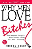 Why Men Love Bitches: From Doormat to Dreamgirl - A Woman's Guide to Holding Her Own in a Relationship Sherry Argov