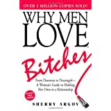Why Men Love Bitches: From Doormat to Dreamgirl - A Woman's Guide to Holding Her Own in a Relationship ~ Sherry Argov