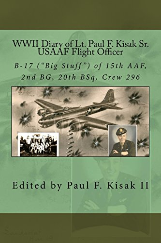 Wwii Diary of Lt. Paul F. Kisak Sr, Usaaf Flight Officer: B-17 Big Stuff of 15th Aaf, 2nd Bg, 20th Bsq, Crew 296