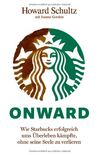 Schultz Howard, Onward. Wie Starbucks erfolgreich ums Überleben kämpfte, ohne seine Seele zu verlieren