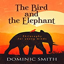 The Bird and the Elephant: Philosophy for Young Minds (       UNABRIDGED) by Dominic Smith Narrated by Dominic Smith