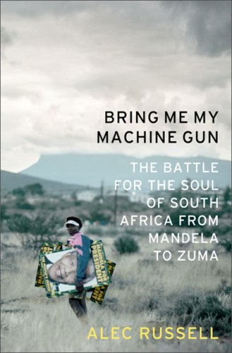 Bring Me My Machine Gun: The Battle for the Soul of South Africa, from Mandela to Zuma, Alec Russell