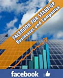 Facebook for Start-Up Businesses and Companies: A Whole New World That Sets Up the Stage for Customer Service, Interaction, Acquisition and Retention: Written by a Renowned Social Networking Guru