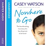 Nowhere to Go: The Heartbreaking True Story of a Boy Desperate to Be Loved | Casey Watson