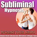 Increase Your Libido Subliminal Hypnosis: Better Sex Drive & Sexual Confidence, Subconscious Affirmations, Binaural Beats, Solfeggio Tones  by Subliminal Hypnosis Narrated by uncredited