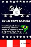 Joey Uliana We Are Going to Brazil: Everything (well, almost everything) Americans wanted to know about going to the soccer World Cup in Brazil, but didn't know who to ask.