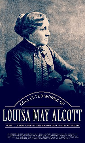 Louisa May Alcott - Collected Works of Louisa May Alcott, Vol.1 (illustrated): (Fifteen Books, Author's Detailed Biography And 40 Illustrations Included) (English Edition)