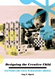 img - for Designing the Creative Child: Playthings and Places in Midcentury America (Architecture, Landscape and Amer Culture) book / textbook / text book