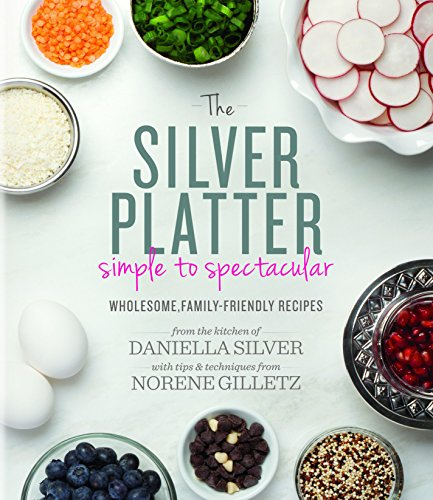 The Silver Platter: Simple to Spectacular Wholesome, Family-Friendly Recipes by Daniella Silver, Norene Gilletz