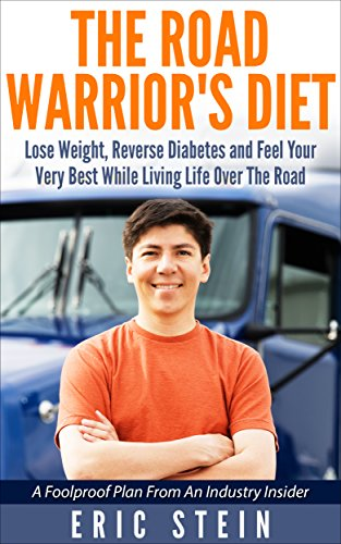 The Road Warrior's Diet: Lose Weight, Reverse Diabetes And Feel Your Very Best While Living Life Over The Road