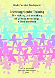 img - for Revisiting Gender Training: The Making and Remaking of Gender Knowledge: A Global Sourcebook (Gender, Society and Development Series) book / textbook / text book