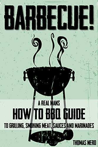 Barbecue: A Real Man's How To BBQ Guide To Grilling, Smoking Meat, Sauces & Marinades With Recipes (Outdoor Cooking) by Thomas Nero