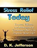 Stress Relief Today: Causes, Effects, and Management Techniques That Can Improve Your Life! (The silent killer, how to reduce stress to add years to your life and life to your years!)