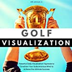 Golf Visualization: Powerful Daily Visualization Hypnosis to Condition Your Subconscious Mind to Achieve the Ultimate Success | Will Johnson Jr.