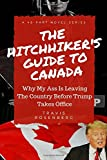 The Hitchhiker's Guide To Canada: Why My Ass Is Leaving The Country Before Trump Takes Office (The Election) (Volume 1)
