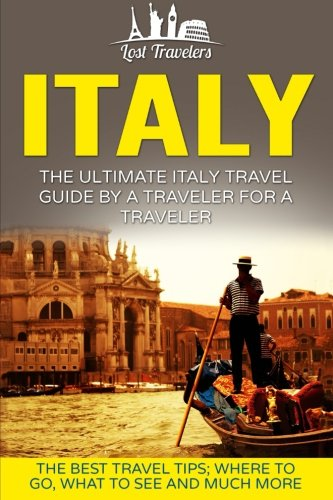 Italy-The-Ultimate-Italy-Travel-Guide-By-A-Traveler-For-A-Traveler-The-Best-Travel-Tips-Where-To-Go-What-To-See-And-Much-More-Lost-Travelers-Guide-Rome-Milan-Venice-Italy-Travel-Guide