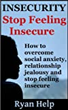 Insecurity: How To Overcome Social Anxiety, Relationship Jealousy and Stop Feeling Insecure (Stop Being Insecure, Relationship Anxiety, Relationship Jealousy Book 1)