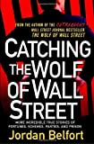 Jordan Belfort Catching the Wolf of Wall Street: More Incredible True Stories of Fortunes, Schemes, Parties, and Prison