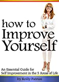 How to Improve Yourself: An Essential Guide for Self Improvement in the 5 Areas of Life