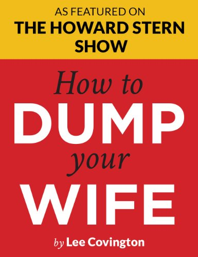 "Lee Covington - How to Dump Your Wife: For the Good Man Trapped in a Bad Marriage | Howard Stern says: ""You've got to read this book!"" 