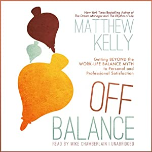 Off Balance: Getting Beyond the Work-Life Balance Myth to Personal and Professional Satisfaction | [Matthew Kelly]