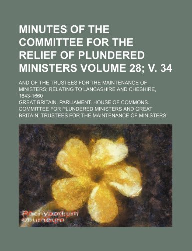 Minutes of the Committee for the Relief of Plundered Ministers Volume 28; v. 34; and of the Trustees for the Maintenance of Ministers relating to Lancashire and Cheshire, 1643-1660