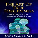 The Art of True Forgiveness: How to Forgive Anyone for Anything, Anytime You Want Audiobook by Doc Orman MD Narrated by Matt Stone