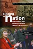 Rhys Jones Placing the Nation: Aberystwyth and the Reproduction of Welsh Nationalism (Politics & Society in Wales)