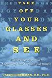 img - for [Take off Your Glasses and See: A Mind/Body Approach to Expanding Your Eyesight and Insight] (By: Jacob Liberman) [published: February, 1996] book / textbook / text book