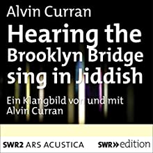 Hearing the Brooklyn Bridge Sing in Jiddish (       ungekürzt) von Alvin Curran Gesprochen von: Alvin Curran