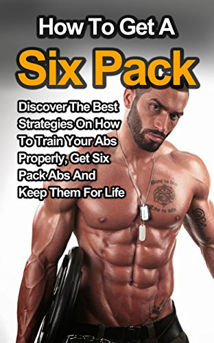 How To Get A Six Pack: Discover the Best Strategies on How to Train Your Abs Properly, Get Six Pack Abs and Keep Them for Life (Six Pack Abs, How to Get ... Pack, Six Pack Exercises) (English Edition)