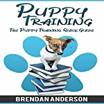 The Puppy Training Quick Guide: Puppy Training 2016 | Brendan Anderson