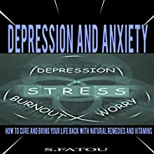 Depression and Anxiety: How to Cure and Bring Your Life Back with Natural Remedies and Vitamins (       UNABRIDGED) by S Fatou Narrated by Violet Meadow