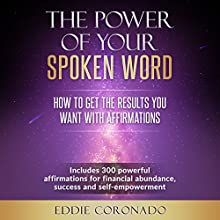 The Power of Your Spoken Word: How to Get the Results You Want with Affirmations Audiobook by Eddie Coronado Narrated by Russell Stamets