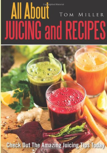 All About Juicing And Recipes: Check Out The Amazing Juicing Tips Today by Tom Miller