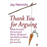 Thank You for Arguing: What Aristotle, Eminem and Homer (Simpson) Can Teach Us About the Art of Persuasionby Jay Heinrichs