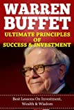 WARREN BUFFETT Ultimate Principles Of Success And Wealth, Best Teachings On Investment, Wealth & Wisdom. (Warren Buffett Kindle Books, Financial Education,Business Investing)