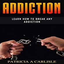 Addiction: Learn How to Break Any Addiction Audiobook by Patricia A. Carlisle Narrated by Pete Beretta
