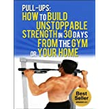 Pull Ups: How To Build Unstoppable Strength in 30 Days From The Gym or Your Home: Pull Up Bar, Fitness, Exercise (Habits Book 1)