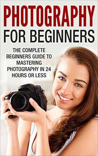 Photography For Beginners: The Complete Beginners Guide to Mastering Photography in 24 Hours or Less! (Photography - Digital Photography - Photography ... For Beginners - Take Better Pictures) (Digital Photography Beginners compare prices)
