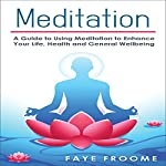 Meditation: A Guide to Using Meditation to Enhance Your Life, Health and General Well-Being | Faye Froome